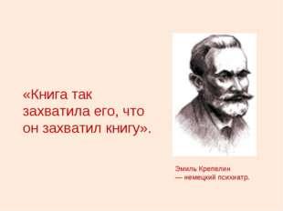 «Книга так захватила его, что он захватил книгу». Эмиль Крепелин — немецкий п