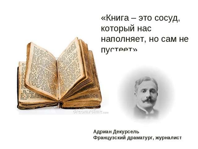 «Книга – это сосуд, который нас наполняет, но сам не пустеет». Адриан Декурсе...