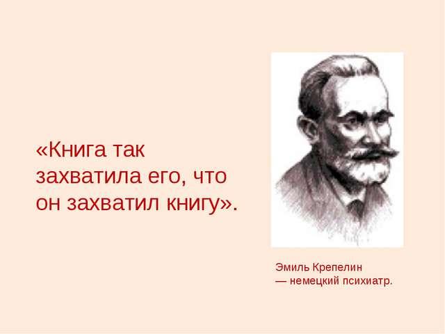 «Книга так захватила его, что он захватил книгу». Эмиль Крепелин — немецкий п...