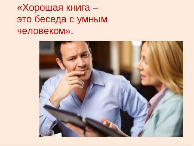 «Хорошая книга – это беседа с умным человеком».