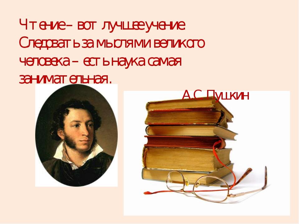 Чтение – вот лучшее учение. Следовать за мыслями великого человека – есть нау...