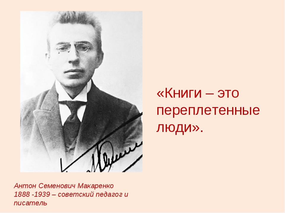 «Книги – это переплетенные люди». Антон Семенович Макаренко 1888 -1939 – сове...