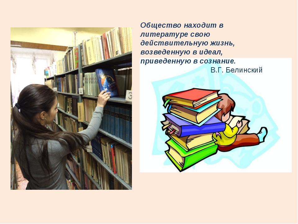 Общество находит в литературе свою действительную жизнь, возведенную в идеал,...
