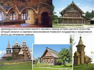 Древнерусским искусством принято называть период истории русского искусства,