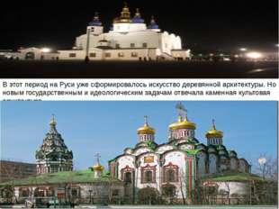В этот период на Руси уже сформировалось искусство деревянной архитектуры. Но