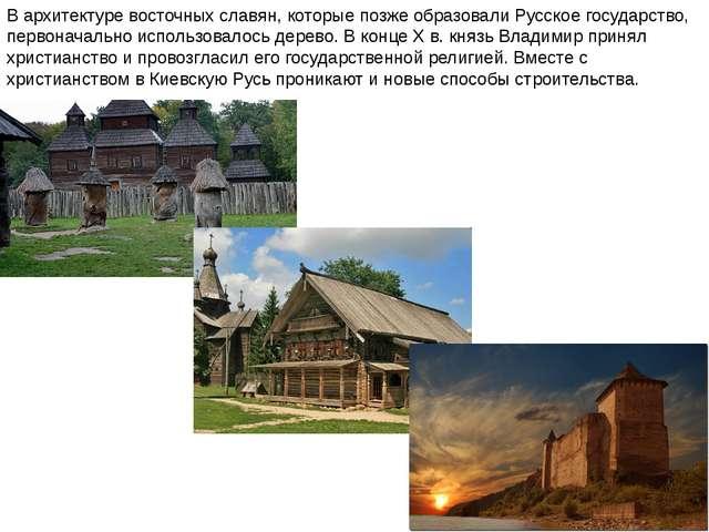 В архитектуре восточных славян, которые позже образовали Русское государство,...