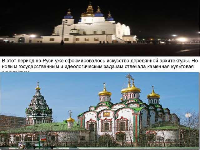В этот период на Руси уже сформировалось искусство деревянной архитектуры. Но...