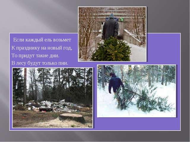 Если каждый ель возьмет К празднику на новый год, То придут такие дни. В лес...