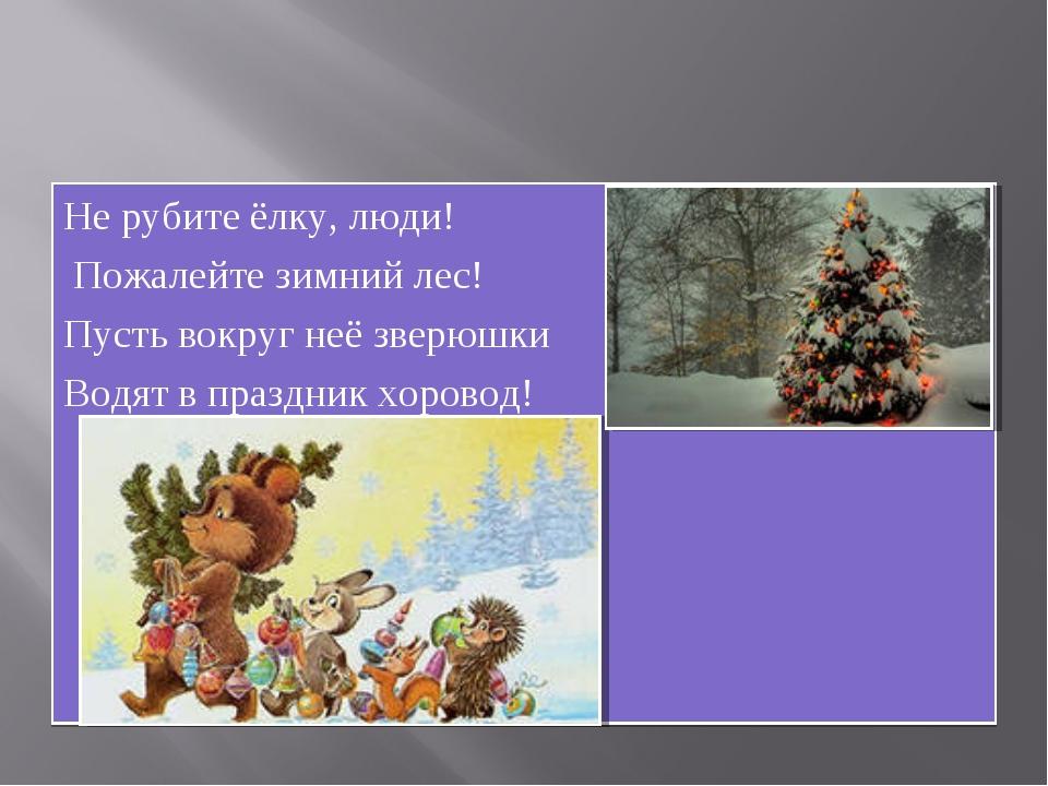 Не рубите ёлку, люди! Пожалейте зимний лес! Пусть вокруг неё зверюшки Водят в...