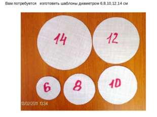 Вам потребуется изготовить шаблоны диаметром 6,8,10,12,14 см