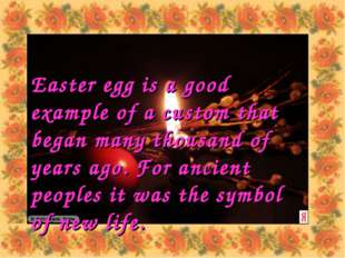 Easter egg is a good example of a custom that began many thousand of years ag