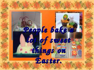 People bake a lot of sweet things on Easter.