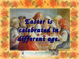 Easter is celebrated in different age.