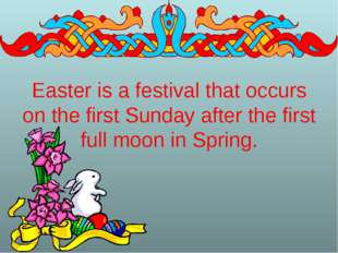 Easter is a festival that occurs on the first Sunday after the first full moo