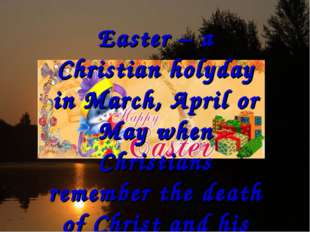 Easter – a Christian holyday in March, April or May when Christians remember
