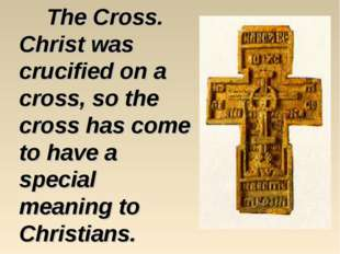The Cross. Christ was crucified on a cross, so the cross has come to have a s