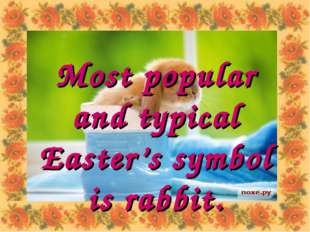 Most popular and typical Easter's symbol is rabbit.