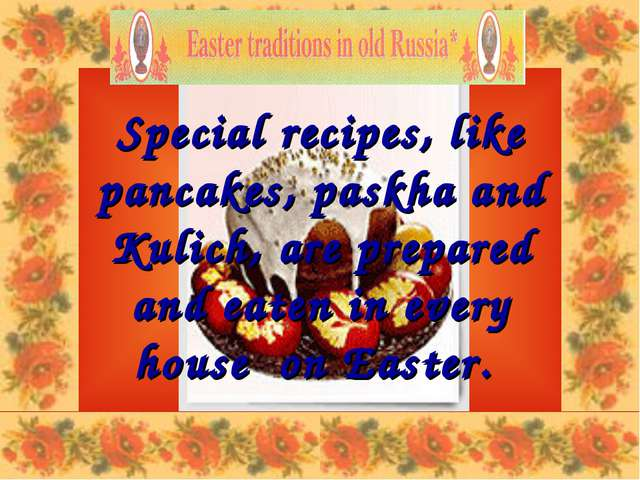 Special recipes, like pancakes, paskha and Kulich, are prepared and eaten in...