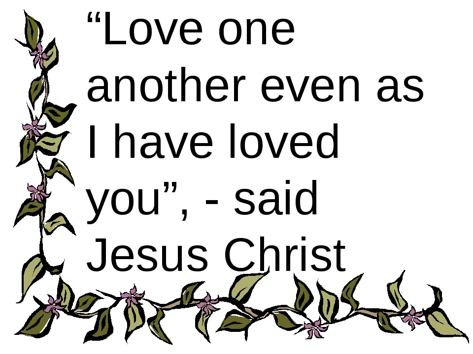 """Love one another even as I have loved you"", - said Jesus Christ"