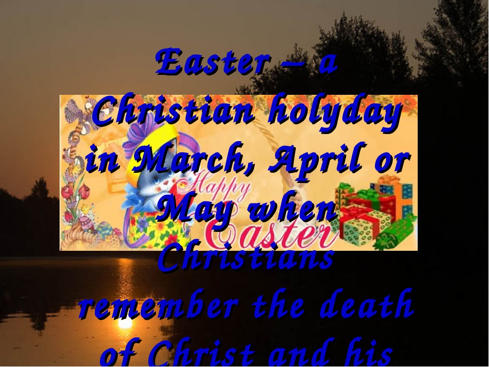 Easter – a Christian holyday in March, April or May when Christians remember...