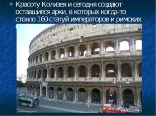Красоту Колизея и сегодня создают оставшиеся арки, в которыхкогда-то стояло