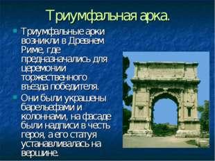 Триумфальная арка. Триумфальные арки возникли вДревнем Риме, где предназнача