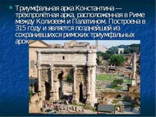 Триумфальная арка Константина — трёхпролётная арка, расположенная в Риме межд