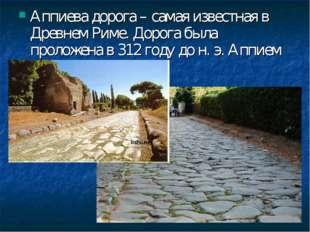 Аппиева дорога – самая известная в Древнем Риме. Дорога была проложена в 312