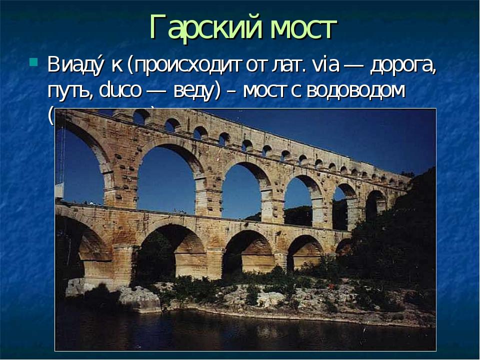 Гарский мост Виаду́к(происходит от лат. via — дорога, путь, duco — веду) – м...