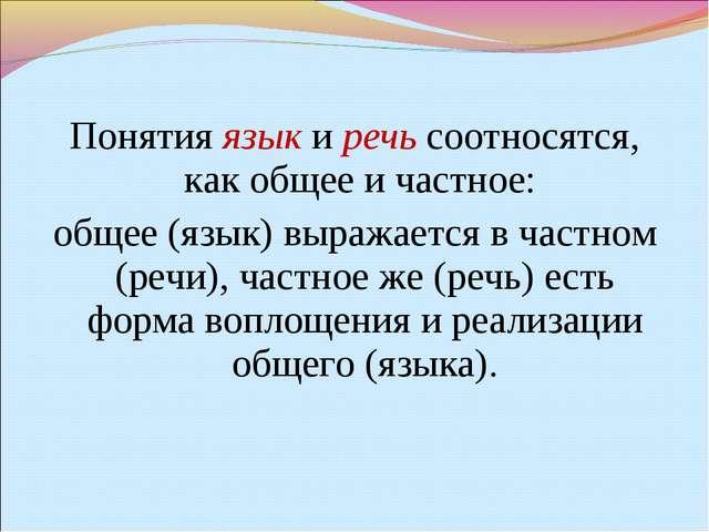Понятия язык и речь соотносятся, как общее и частное: общее (язык) выражается...