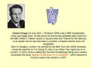 Hubert Gregg (14 July 1914 – 30 March 2004) was a BBC broadcaster, writer and