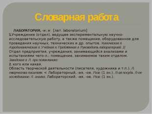 Словарная работа ЛАБОРАТОРИЯ, -и; ж. [лат. laboratorium] 1.Учреждение (отдел)