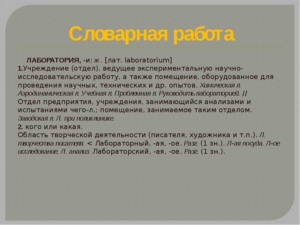 Словарная работа ЛАБОРАТОРИЯ, -и; ж. [лат. laboratorium] 1.Учреждение (отдел)...