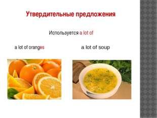 Используется a lot of a lot of oranges a lot of soup Утвердительные предложения
