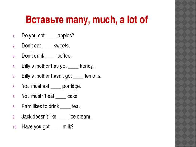 Вставьте many, much, a lot of Do you eat ____ apples? Don't eat ____ sweets....