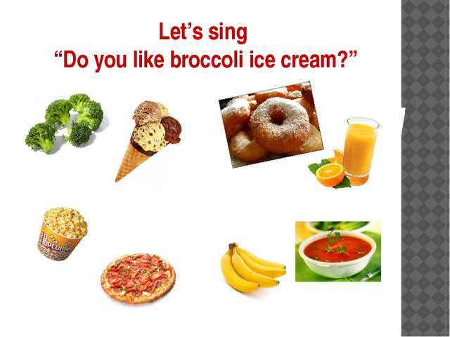 "Let's sing ""Do you like broccoli ice cream?"""