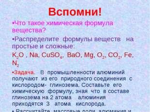 Вспомни! •Что такое химическая формула вещества? •Распределите формулы вещест