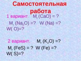 Самостоятельная работа 1 вариант. Mr (CaO) = ? Mr (Na2O) =? W (Na) =? W( O)=?