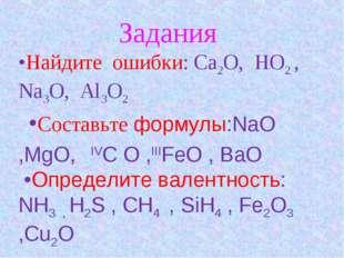 Задания •Найдите ошибки: Ca2O, HO2 , Na3O, Al3O2 •Составьте формулы:NaO ,MgO
