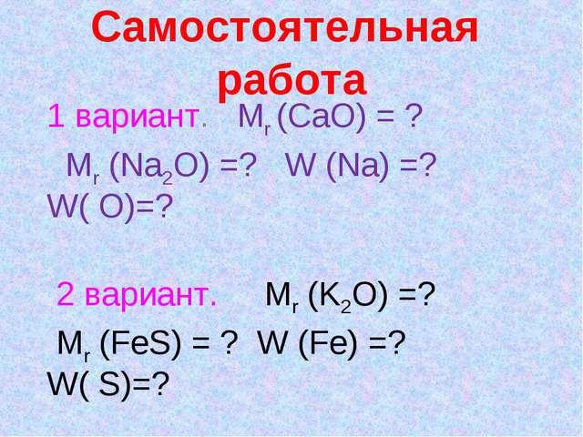 Самостоятельная работа 1 вариант. Mr (CaO) = ? Mr (Na2O) =? W (Na) =? W( O)=?...