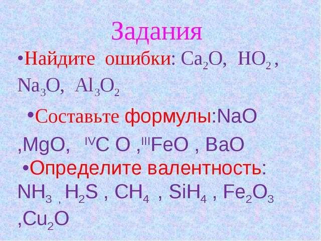 Задания •Найдите ошибки: Ca2O, HO2 , Na3O, Al3O2 •Составьте формулы:NaO ,MgO...