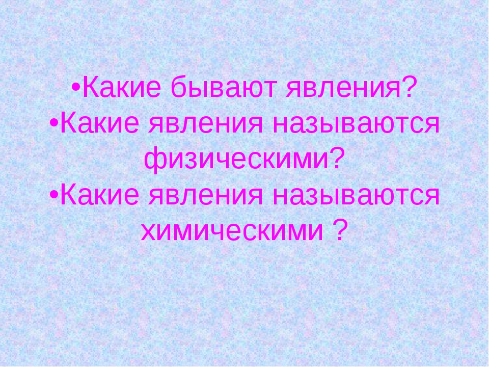 •Какие бывают явления? •Какие явления называются физическими? •Какие явления...