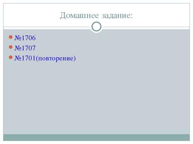 Домашнее задание: №1706 №1707 №1701(повторение)