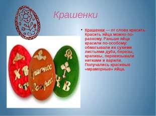 Крашенки Крашенки — от слова красить. Красить яйца можно по-разному. Раньше я