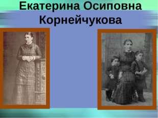 Екатерина Осиповна Корнейчукова