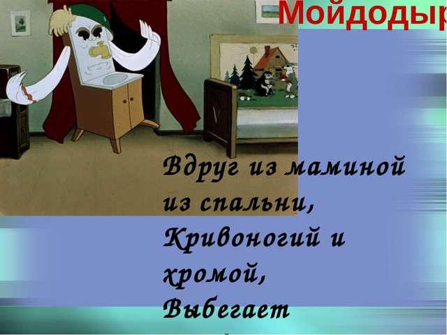 Вдруг из маминой из спальни, Кривоногий и хромой, Выбегает умывальник И качае...
