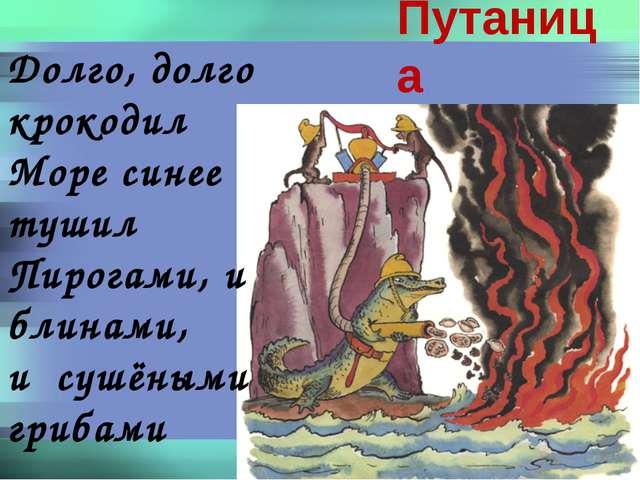 Долго, долго крокодил Море синее тушил Пирогами, и блинами, и сушёными грибам...