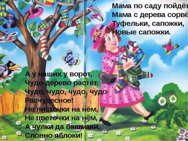 А у наших у ворот, Чудо-дерево растёт. Чудо, чудо, чудо, чудо Расчудесное! Не...