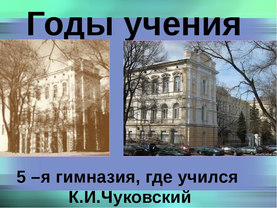 Годы учения 5 –я гимназия, где учился К.И.Чуковский