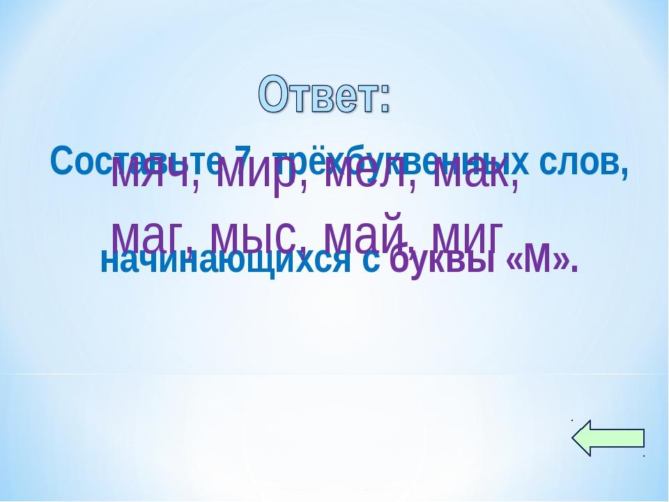 Составьте 7 трёхбуквенных слов, начинающихся с буквы «М». мяч, мир, мел, мак,...